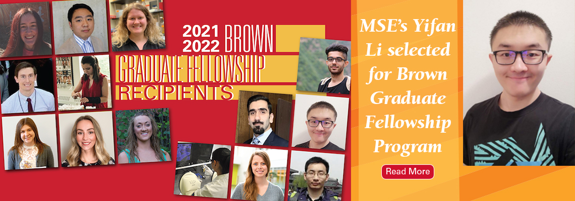 2021-2022 Brown Graduate Fellowship Recipients: MSE's Yifan Li selected for Brown Graduate Fellowship Program. Click here to read more