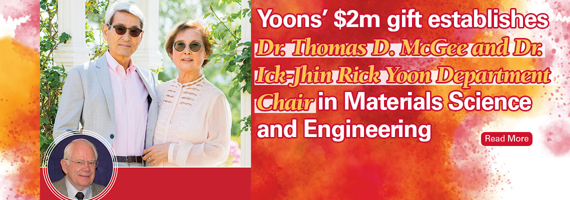 Image text: Yoons' $2m gift establishes Dr. Thomas D. McGee and Dr. Ick-Jhin Rick Yoon Department Chair in Materials Science and Engineering. Read more. Shows photos of the Yoons and Thomas McGee